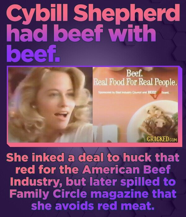 cybill Shepherd had beef with beef. Beef. Renl Food For Real People. ---04 CRACKED COM She inked a deal to huck that red for the American Beef Industr