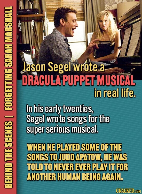MARSHALL Jason Segel wrote a SARAH DRACULA PUPPET MUSICAL in real life. In his early twenties, FORTE Segel wrote songs for the super serious musical. WHEN HE PLAYED SOME OF THE SCENES SONGS TO JUDD APATOW, HE WAS Lu TOLD TO NEVER EVER PLAY IT FOR ANOTHER HUMAN BEING AGAIN.