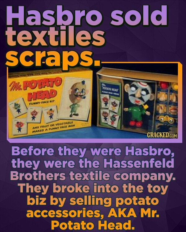 Hasbro sold textiles scraps. M POTO HAlO RES HEAD -hu TACE KIT TUNMY o TAALE taaT 799 ANE ACE UNNY MAKES CRACKEDcO COM Before they were Hasbro, they were the Hassenfeld Brothers textile company. They broke into the toy biz by selling potato accessories, AKA Mr. Potato Head.