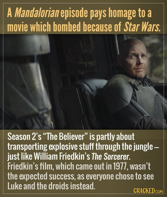 A Mandalorian episode pays homage to a movie which bombed because of Star Wars. Season 2's The Believer is partly about transporting explosive stuff through the jungle - just like William Friedkin's The Sorcerer. Friedkin's film, which came out in 1977, wasn't the expected success, as everyone chose to see Luke
