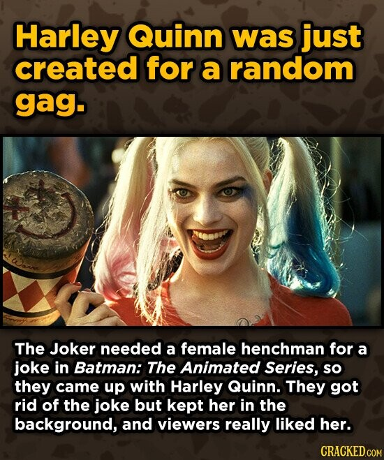 Harley Quinn was just created for a random gag. The Joker needed a female henchman for a joke in Batman: The Animated Series, so they came up with Harley Quinn. They got rid of the joke but kept her in the background, and viewers really liked her. CRACKED.COM