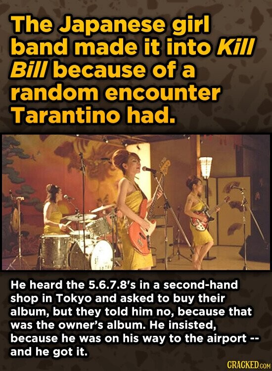 The Japanese girl band made it into Kill Bill because of a random encounter Tarantino had. He heard the 5.6.7.8's in a second-hand shop in Tokyo and asked to buy their album, but they told him no, because that was the owner's album. He insisted, because he was on his