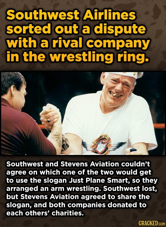 Southwest Airlines sorted out a dispute with a rival company in the wrestling ring. Southwest and Stevens Aviation couldn't agree on which one of the two would get to use the slogan Just Plane Smart, so they arranged an arm wrestling. Southwest lost, but Stevens Aviation agreed to share the