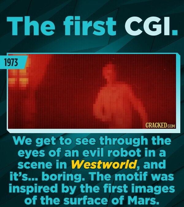 The first CGI. 1973 We get to see through the eyes of an evil robot in a scene in Westworld, and it's... boring. The motif was inspired by the first i