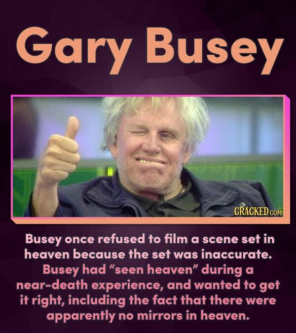 Gary Busey CRACKED.COM Busey once refused to film a scene set in heaven because the set was inaccurate. Busey had seen heaven during a near-death ex