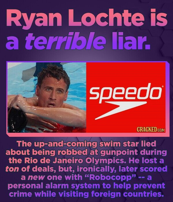Ryan Lochte is a terrible liar. speedo CRACKED COM The up-and-coming swim star lied about being robbed at gunpoint during the Rio de Janeiro Olympics.