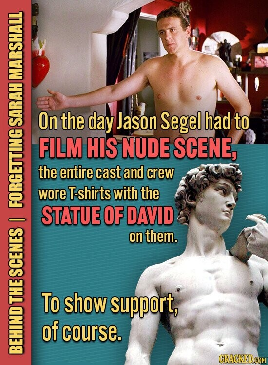 MARSHALL On the day Jason Segel had to SA FILM HIS NUDE SCENE, the entire cast and crew wore T-shirts with the FOU STATUE OF DAVID on them. SCENES L To show support, of course. BE