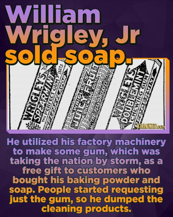 William Wrigley, Jr sold soapu GUM GUM AVOR wing PERFECT RIGIEYS SREARMINT NOBEMINT: CRACKEDCO He utilized his factory machinery to make some gum, which was taking the nation by storm, as a free gift to customers who bought his baking powder and soap. People started requesting just the gum, SO