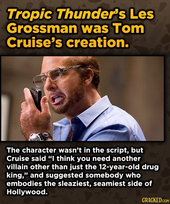 Tropic Thunder''s Les Grossman was Tom Cruise's creation. The character wasn't in the script, but Cruise said I think you need another villain other than just the 12-year-old drug king, and suggested somebody who embodies the sleaziest, seamiest side of Hollywood. CRACKED.COM