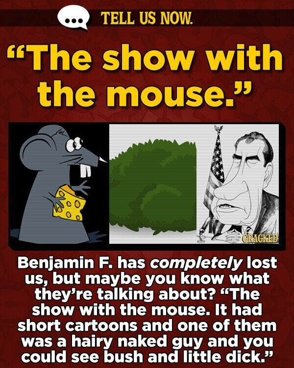 TELL US NOW. The show with the mouse. GRAGKED Benjamin F. has completely lost us, but maybe you know what they're talking about? The show with the mouse. It had short cartoons and one of them was a hairy naked guy and you could see bush and little dick.'