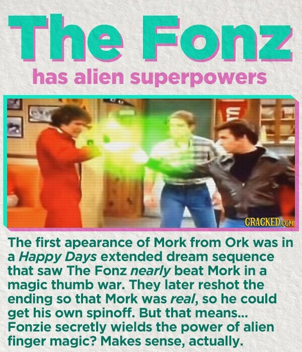 The Fonz has alien superpowers The first apearance of Mork from Ork was in a Happy Days extended dream sequence that saw The Fonz nearly beat Mork in a magic thumb war. They later reshot the ending so that Mork was real, SO he could get his own spinoff.