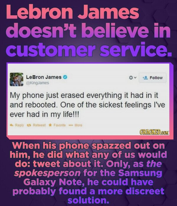 Lebron James doesn't believe in customer service. LeBron James 0v Follow kinalames My phone just erased everything it had in it and rebooted. One of t