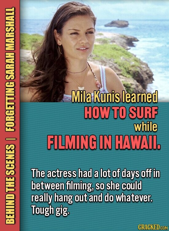 MARSHALL SARAH Mila Kunis learned HOWTO SURF while FORGETTING FILMING IN HAWAIL. I The actress had a lot of days off in SCENES between filming, SO she could L really hang out and do whatever. Tough gig. BEH