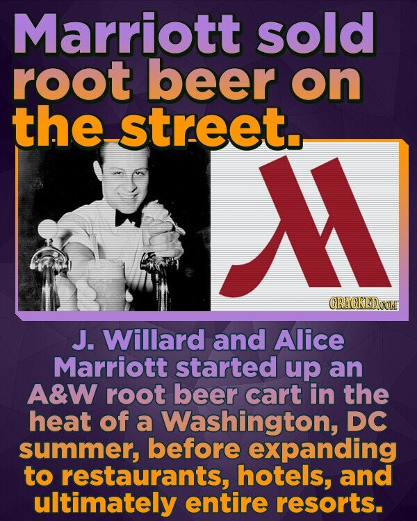 Marriott sold root beer on the street. ORACKEDCON J. Willard and Alice Marriott started up an A&W root beer cart in the heat of a Washington, DC summer, before expanding to restaurants, hotels, and ultimately entire resorts.