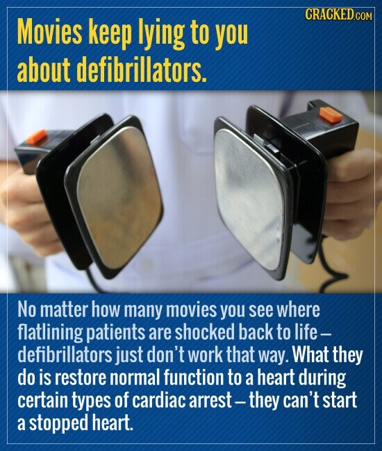 Movies keep lying to you about defibrillators. No matter how many movies you see where flatlining patients are shocked back to life- defibrillators just don't work that way. What they do is restore normal function to a heart during certain types of cardiac arrest they can't start a stopped