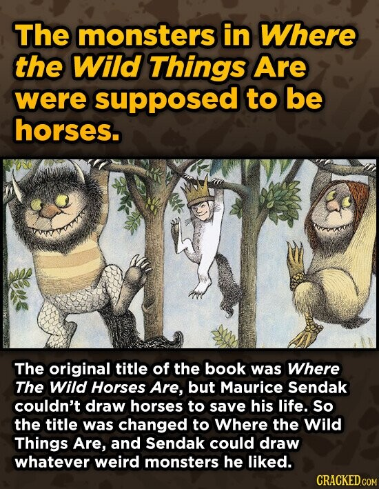 The monsters in Where the Wild Things Are were supposed to be horses. The original title of the book was Where The Wild Horses Are, but Maurice Sendak couldn't draw horses to save his life. So the title was changed to Where the Wild Things Are, and Sendak could draw