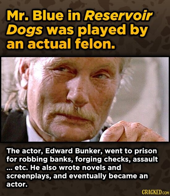 Mr. Blue in Reservoir Dogs was played by an actual felon. The actor, Edward Bunker, went to prison for robbing banks, forging checks, assault ... Etc. He also wrote novels and screenplays, and eventually became an actor.