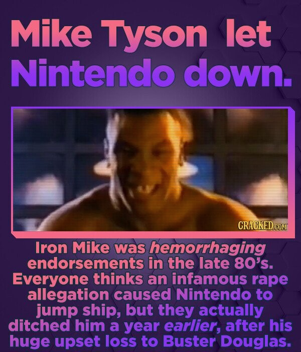 Mike Tyson let Nintendo down. CRACKED COM Iron Mike was hemorrhaging endorsementsi in the late 80's. Everyone thinks an infamous rape allegation cause