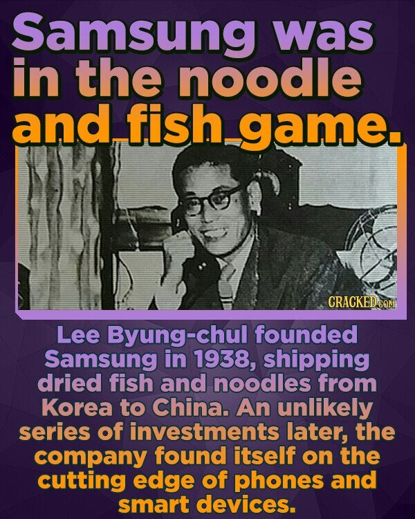 Samsung was in the noodle and fish game Lee Byung-chul founded Samsung in 1938, shipping dried fish and noodles from Korea to China. An unlikely series of investments later, the company found itself on the cutting edge of phones and smart devices.