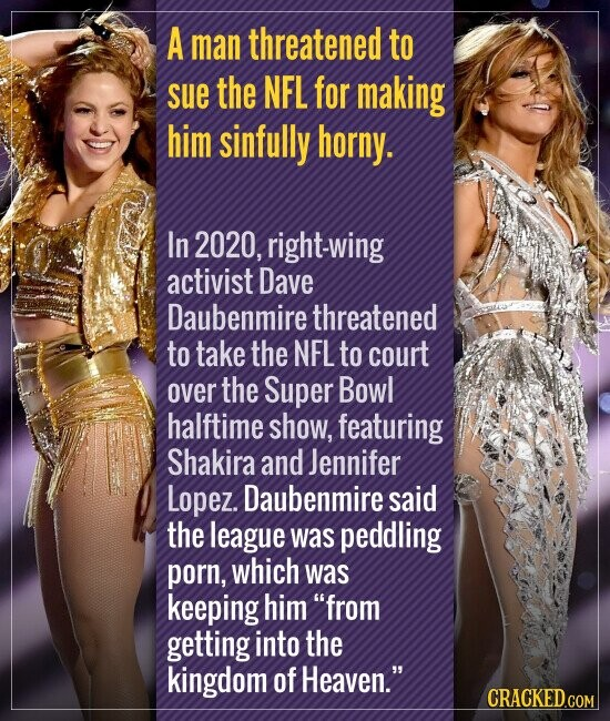 A man threatened to sue the NFL for making him sinfully horny. In 2020, right-wing activist Dave Daubenmire threatened to take the NFL to court over the Super Bowl halftime show, featuring Shakira and Jennifer Lopez. Daubenmire said the league was peddling porn, which was keeping him from getting into