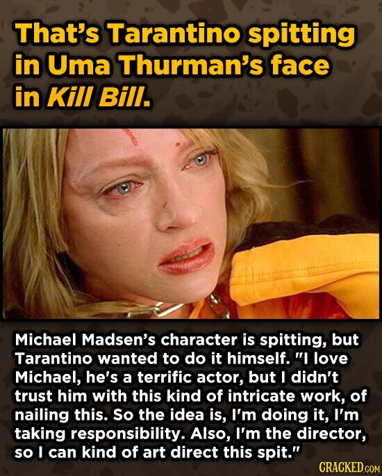 That's Tarantino spitting in Uma Thurman's face in Kill Bill. Michael Madsen's character is spitting, but Tarantino wanted to do it himself. I love Michael, he's a terrific actor, but I didn't trust him with this kind of intricate work, of nailing this. So the idea is, I'm doing it,