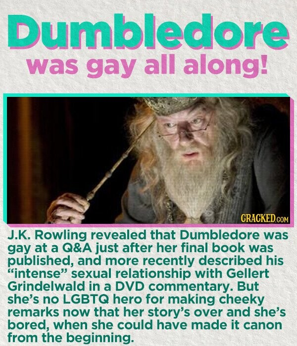 Dumbledore was gay all along! CRACKED.COM J.K. Rowling revealed that Dumbledore was gay at a Q&A just after her final book was published, and more recently described his intense sexual relationship with Gellert Grindelwald in a DVD commentary. But she's no LGBTQ hero for making cheeky remarks now that her
