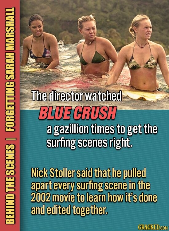 MARSHALL SARAH The director watched BLUE CRUSH a gazillion times to get the FO surfing right. I scenes Nick Stoller said that he pulled SCENES apart every surfing scene in the Lu 2002 movie to learn how it's done and edited together. BEHIND