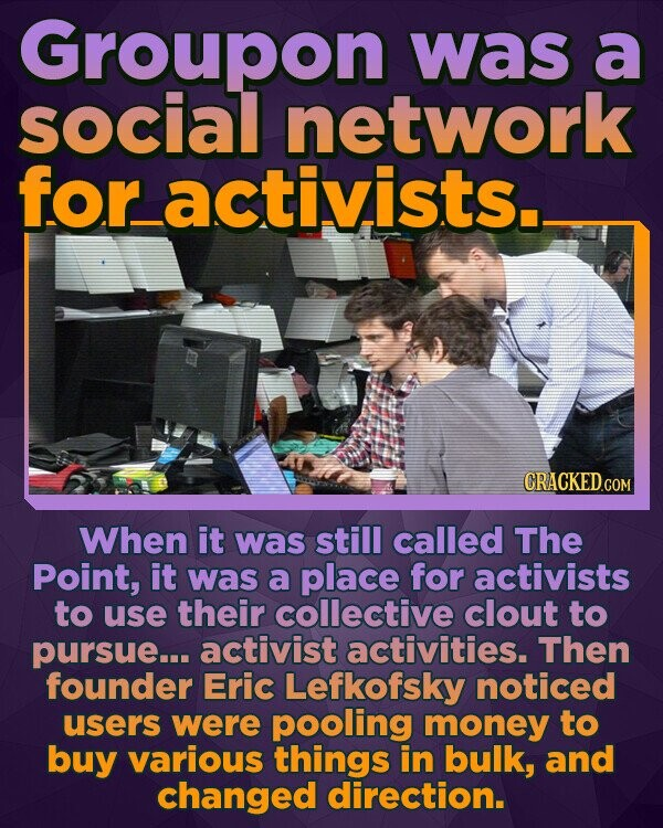 Groupon was a social network foractivists._ When it was still called The Point, it was a place for activists to use their collective clout to pursue... activist activities. Then founder Eric Lefkofsky noticed users were pooling money to buy various things in bulk, and changed direction.