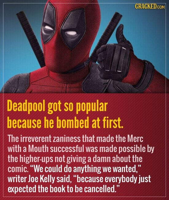 Deadpool got so popular because he bombed at first. The irreverent zaniness that made the Merc with a Mouth successful was made possible by the higher-ups not giving a damn about the comic. We could do anything we wanted, writer Joe Kelly said. because everybody just expected the book