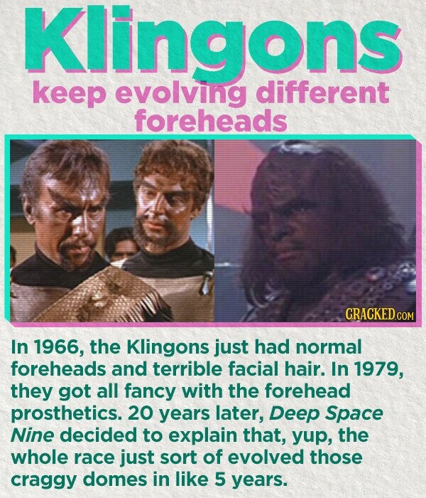 Klingons keep evolving different foreheads In 1966, the Klingons just had normal foreheads and terrible facial hair. In 1979, they got all fancy with the forehead prosthetics. 20 years later, Deep Space Nine decided to explain that, yup, the whole race just sort of evolved those craggy domes in