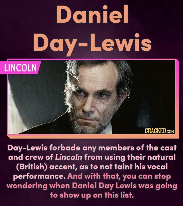 Daniel Day-Lewis LINCOLN Day-Lewis forbade any members of the cast and crew of Lincoln from using their natural (British) accent, as to not taint his