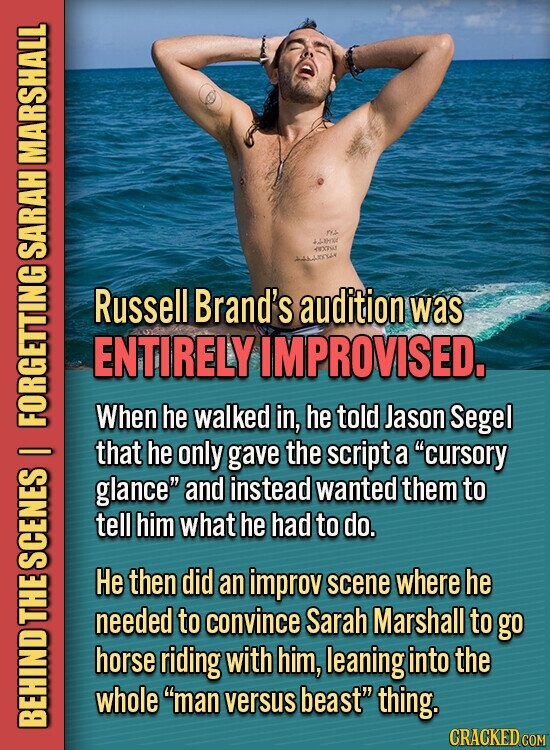 MARSHALL XTSU SARAH Russell Brand's audition was ENTIRELY IMPROVISED. When he walked in, he told Jason Segel that he only gave the script O a cursory glance and instead wanted them to tell him what he had to do. SC: He then did an improv scene where he needed