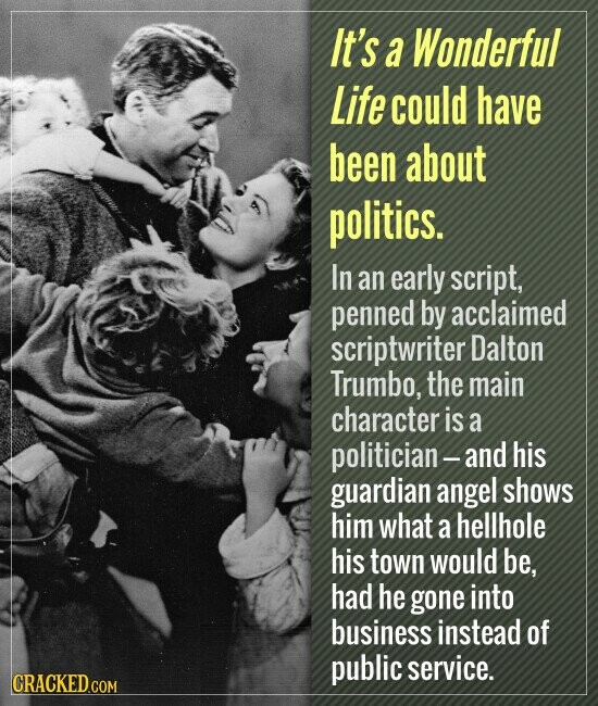It's a Wonderful Life could have been about politics. In an early script, penned by acclaimed scriptwriter Dalton Trumbo, the main character is a politician- -and his guardian angel shows him what a hellhole his town would be, had he gone into business instead of public service.