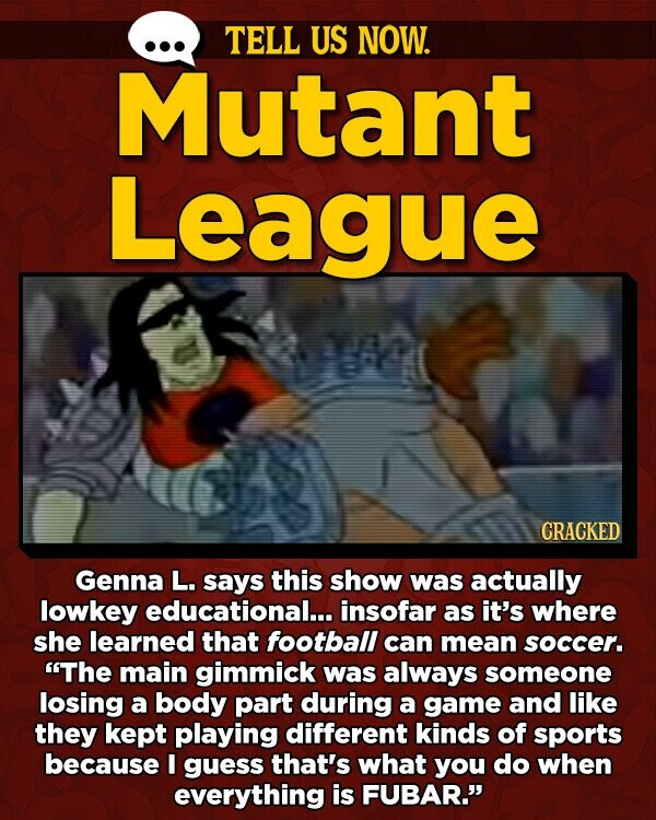TELL US NOW. Mutant League CRACKED Genna L. says this show was actually lowkey educational...i insofar as it's where she learned that football can mean soccer. The main gimmick was always someone losing a body part during a game and like they kept playing different kinds of sports because I