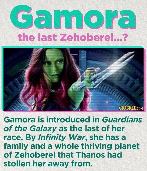 Gamora the last Zehoberei...? CRACKED.COM Gamora is introduced in Guardians of the Galaxy as the last of her race. By Infinity War, she has a family and a whole thriving planet of Zehoberei that Thanos had stollen her away from.