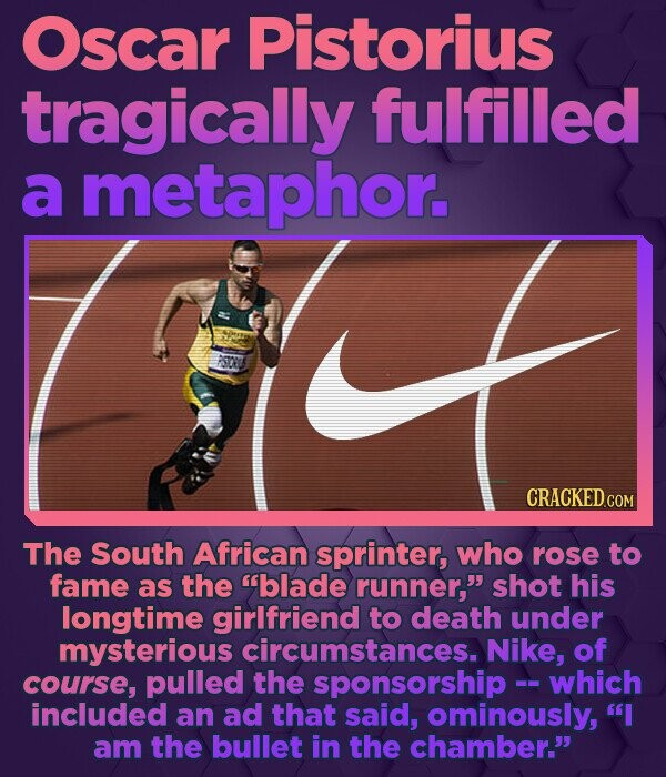 Oscar Pistorius tragically fulfilled a metaphor. CRACKED COM The South African sprinter, who rose to fame as the blade runner, shot his longtime gir