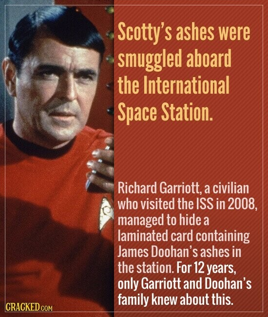 Scotty's ashes were smuggled aboard the International Space Station. Richard Garriott, a civilian who visited the ISS in 2008, managed to hide a laminated card containing James Doohan's ashes in the station. For 12 years, only Garriott and Doohan's family knew about this.