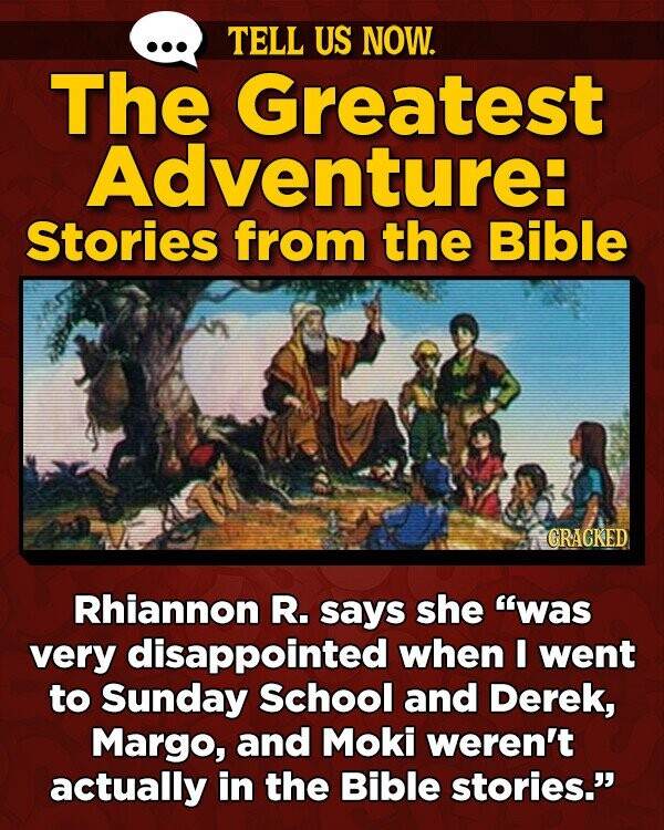 TELL US NOW. The Greatest Adventure: Stories from the Bible GRACKED Rhiannon R. says she was very disappointed when I went to Sunday School and Derek, Margo, and Moki weren't actually in the Bible stories.