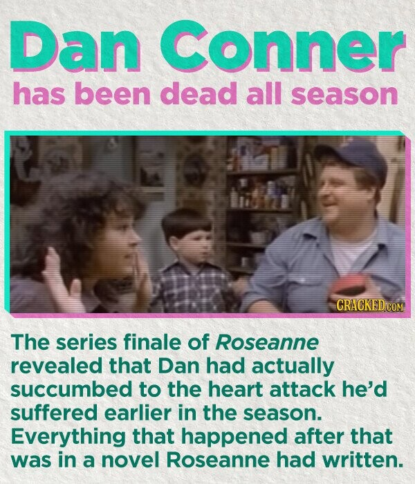 Dan conner has been dead all season The series finale of Roseanne revealed that Dan had actually succumbed to the heart attack he'd suffered earlier in the season. Everything that happened after that was in a novel Roseanne had written.