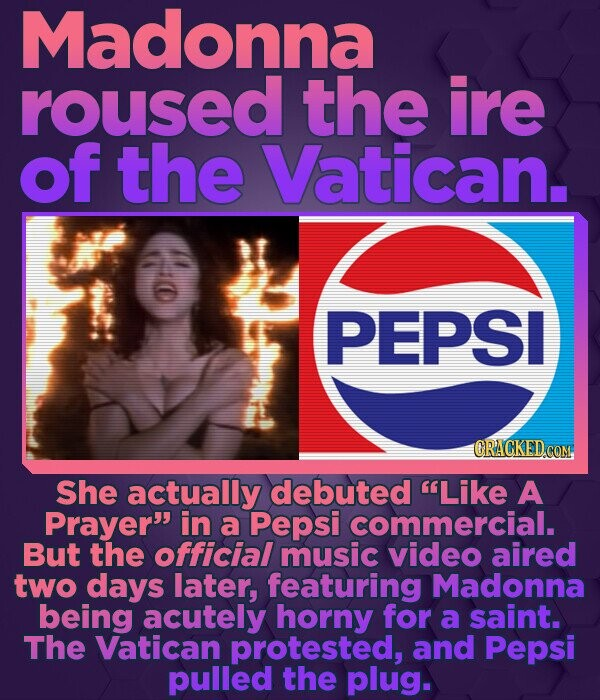 Madonna roused the ire of the Vatican. PEPSI CRACKED COM She actually debuted Like A Prayer in a Pepsi commercial. But the official music video aire