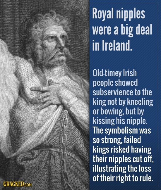 Royal nipples were a big deal in Ireland. Old-timey Irish people showed subservience to the king not by kneeling or bowing, but by kissing his nipple. The symbolism was SO strong, failed kings risked having their nipples cut off, illustrating the loss of their right to rule.