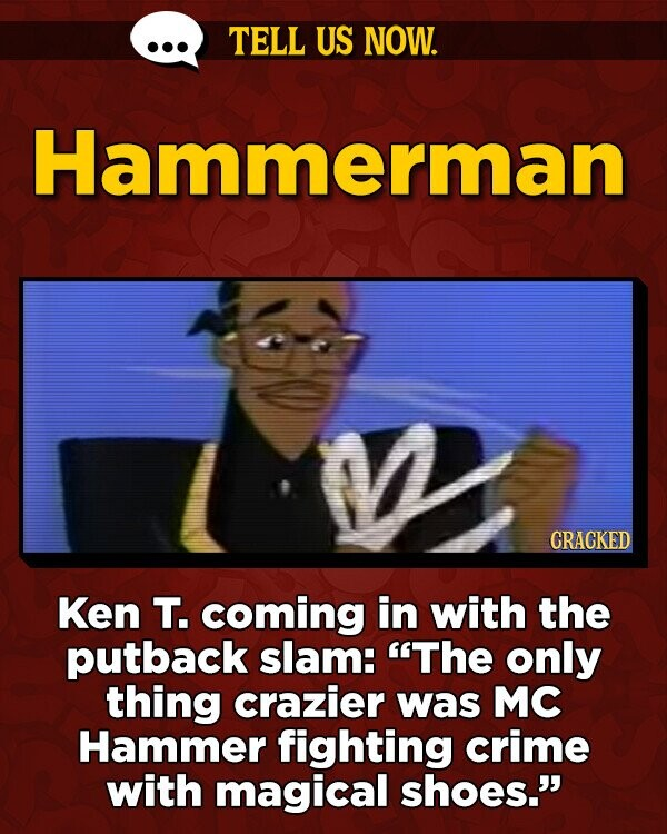 TELL US NOW. Hammerman CRACKED Ken T. coming in with the putback slam: The only thing crazier was MC Hammer fighting crime with magical shoes.
