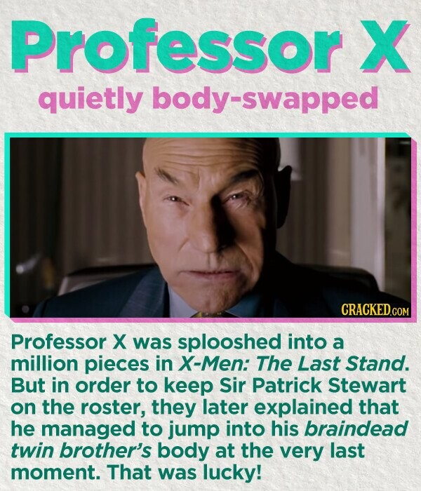Professor X quietly body-swapped CRACKED.COM Professor X was splooshed into a million pieces in X-Men: The Last Stand. But in order to keep Sir Patrick Stewart on the roster, they later explained that he managed to jump into his braindead twin brother's body at the very last moment. That was