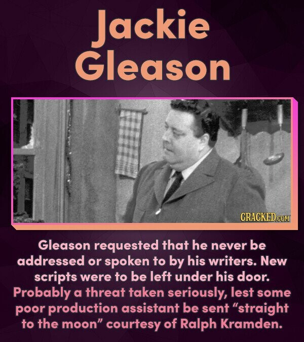 Jackie Gleason CRACKED COM Gleason requested that he never be addressed or spoken to by his writers. New scripts were to be left under his door. Proba