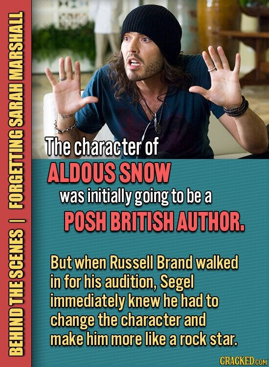 MARSHALL SARAH The character of ALDOUS SNOW was initially going to be a FORTS POSH BRITISH AUTHOR, I But when Russell Brand walked in for his audition, Segel SCENES immediately knew he had to L change the character and make him more like a rock star. BEHIND