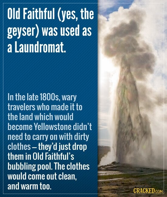 Old Faithful (yes, the geyser) was used as a Laundromat. In the late 1800s, wary travelers who made it to the land which would become Yellowstone didn't need to carry on with dirty clothes - they'd just drop them in Old Faithful's bubbling pool. The clothes would come out clean, and