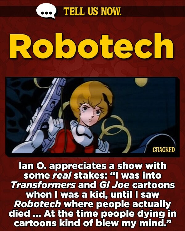 TELL US NOW. Robotech CRACKED lan O. appreciates a show with some real stakes: I was into Transformers and GI Joe cartoons when I was a kid, until I saw Robotech where people actually died ... At the time people dying in cartoons kind of blew my mind.