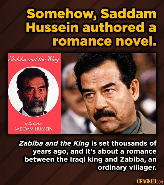 Somehow, Saddam Hussein authored a romance novel. Babiba and the King by Its Cuthor SADDAM HUSSEIN Zabiba and the King is set thousands of years ago, and it's about a romance between the Iraqi king and Zabiba, an ordinary villager.