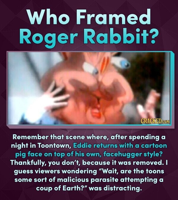 Who Framed Roger Rabbit? Remember that scene where, after spending a night in Toontown, Eddie returns with a cartoon pig face on top of his own, faceh