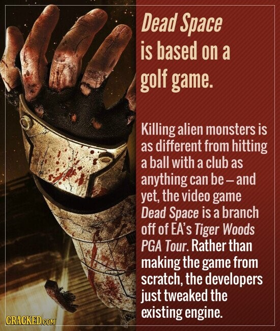 Dead Space is based on a golf game. Killing alien monsters is as different from hitting a ball with a club as anything can be-and yet, the video game Dead Space is a branch off of EA'S Tiger Woods PGA Tour. Rather than making the game from scratch, the developers